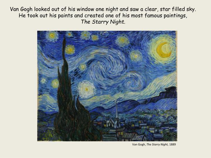 Van Gogh looked out of his window one night and saw a clear, star filled sky. He took out his paints and created one of his most famous paintings,