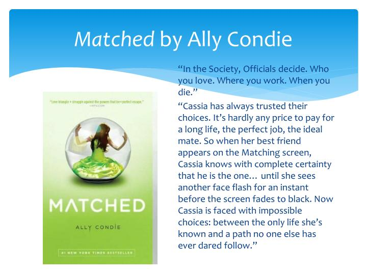 matched by ally condie Crossed (matched) by ally condie is the second book in the trilogy, and is the case with many trilogies, it is the weakest book of the three in this book we get insights into the establishment, which is very important.