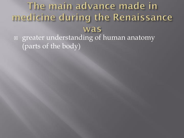 The main advance made in medicine during the Renaissance was