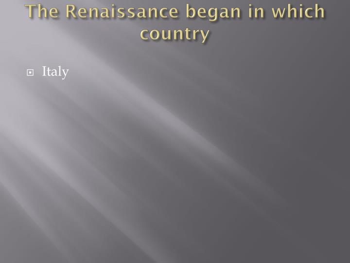 The Renaissance began in which country
