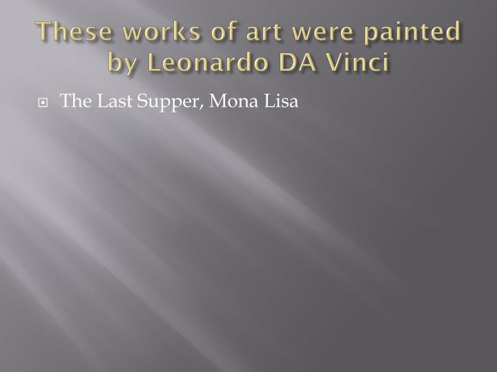 These works of art were painted by Leonardo DA Vinci