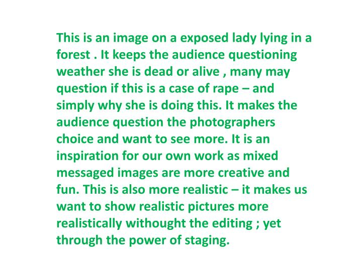 This is an image on a exposed lady lying in a forest . It keeps the audience questioning weather she is dead or alive , many may question if this is a case of rape – and simply why she is doing this. It makes the audience question the photographers choice and want to see more. It is an inspiration for our own work as mixed messaged images are more creative and fun. This is also more realistic – it makes us want to show realistic pictures more realistically