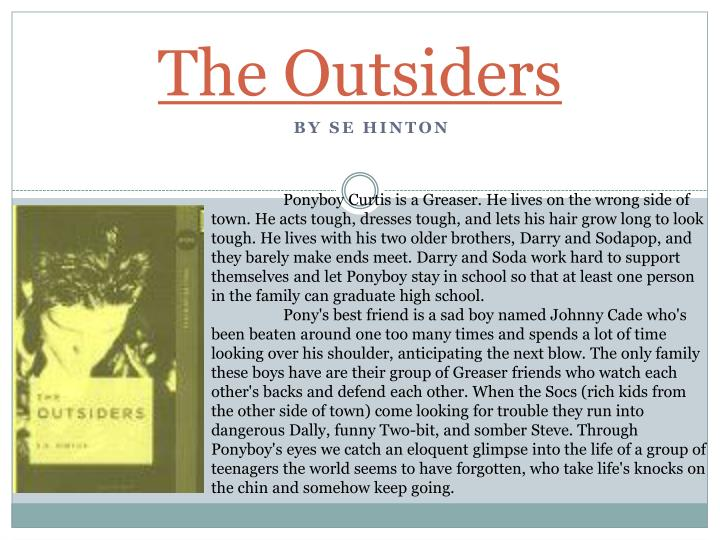 a definition of the outsiders a book by se hinton I personally believe, that the outsiders is one of the best books there is i couldn't put it down my face was pretty much glued to it the author, se hinton, did an exceptional job writing.