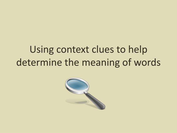 Using context clues to help determine the meaning of words