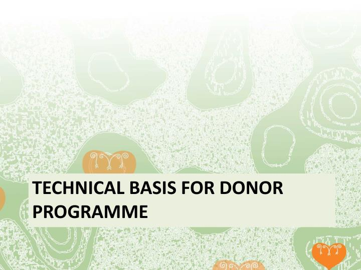 TECHNICAL BASIS FOR DONOR PROGRAMME