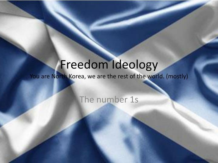 Freedom ideology you are north korea we are the rest of the world mostly