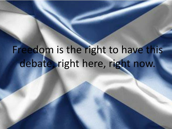 Freedom is the right to have this debate, right here, right now.