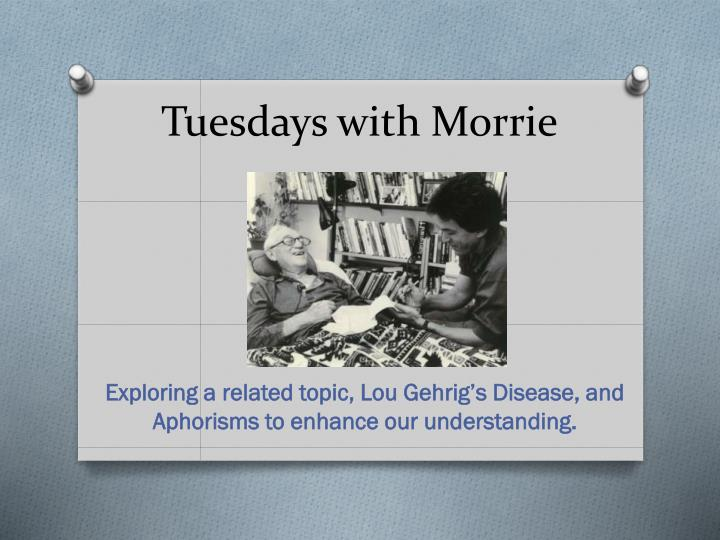 "aphorisms in tuesdays with morrie essay In the memoir, tuesdays with morrie by mitch albom, morrie schwartz wrote on little post-it notes creating aphorisms an aphorism is an observation that contains a general truth ""love each other, or perish"" is an aphorism that is meaningful to me."