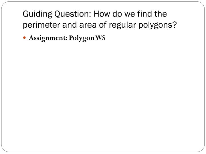 Guiding Question: How do we find the perimeter and area of regular polygons?