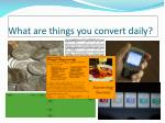 what are things you convert daily