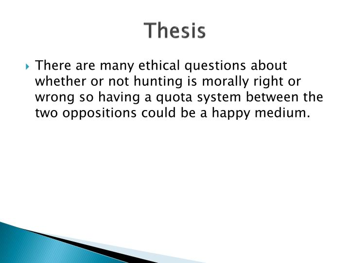 is hunting ethical essay Hunting ethics  ethical behavior is not mandated by laws or regulations, but by an individual's sense of right ethics generally cover behavior that has to do with issues of fairness, respect, and responsibility not covered by laws.