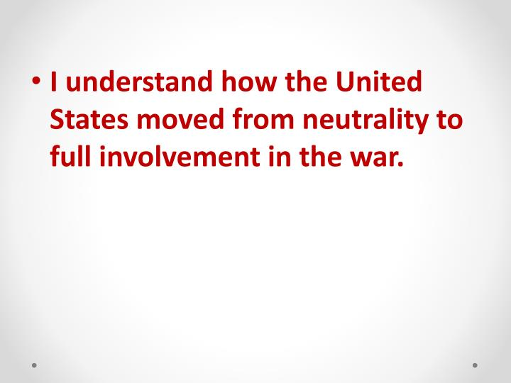 I understand how the United States moved from neutrality to full involvement in the war.