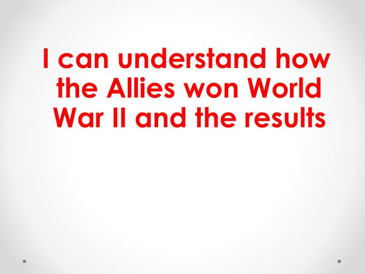 I can understand how the Allies won World War II and the results