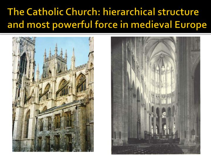The Catholic Church: hierarchical structure and most powerful force in medieval Europe