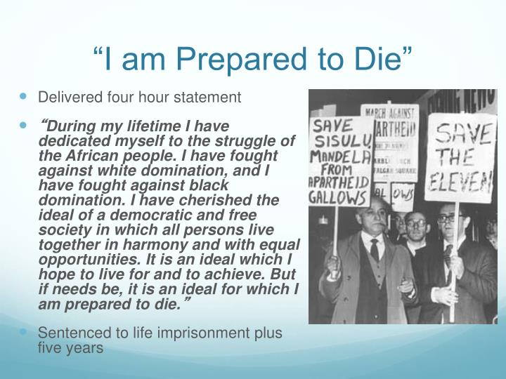i am prepared to die Nelson mandela: freedom is an ideal for which i am prepared to die in summary during my lifetime i have dedicated my life to this struggle of the african people.