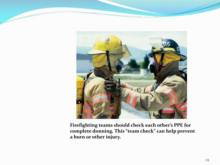 "Firefighting teams should check each other's PPE for complete donning. This ""team check"" can help prevent a burn or other injury."