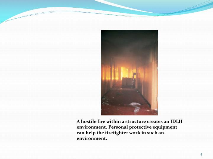 A hostile fire within a structure creates an IDLH environment. Personal protective equipment can help the firefighter work in such an environment.