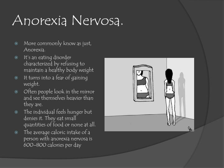 the eating disorder called anorexia nervosa Anorexia (an-o-rek-see-uh) nervosa — often simply called anorexia — is a potentially life-threatening eating disorder characterized by an abnormally low body weight, intense fear of gaining weight, and a distorted perception of weight or shape.