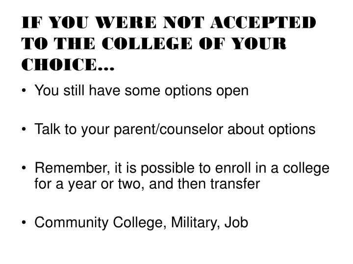 IF YOU WERE NOT ACCEPTED TO THE COLLEGE OF YOUR CHOICE…