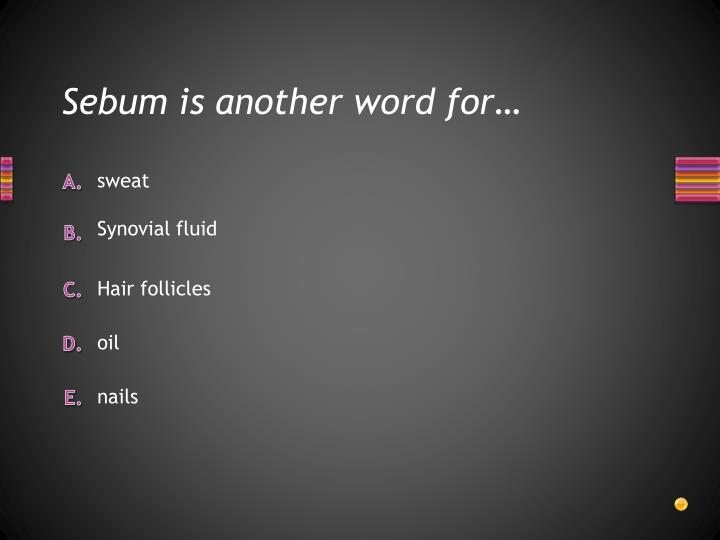 Sebum is another word for…
