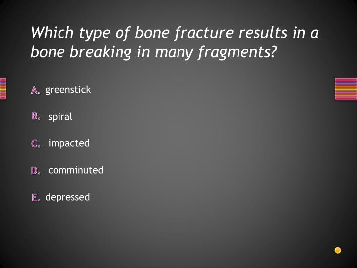 Which type of bone fracture results in a bone breaking in many fragments?