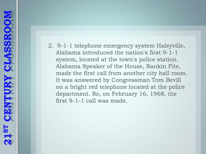 2.  9-1-1 telephone emergency system Haleyville, Alabama introduced the nation's first 9-1-1 system, located at the town's police station. Alabama Speaker of the House, Rankin