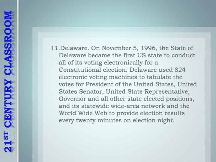 11.Delaware. On November 5, 1996, the State of Delaware became the first US state to conduct all of its voting electronically for a Constitutional election. Delaware used 824 electronic voting machines to tabulate the votes for President of the United States, United States Senator, United State Representative, Governor and all other state elected positions, and its statewide wide-area network and the World Wide Web to provide election results every twenty minutes on election night.