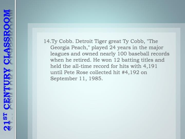 """14.Ty Cobb. Detroit Tiger great Ty Cobb, """"The Georgia Peach,"""" played 24 years in the major leagues and owned nearly 100 baseball records when he retired. He won 12 batting titles and held the all-time record for hits with 4,191 until Pete Rose collected hit #4,192 on September 11, 1985."""