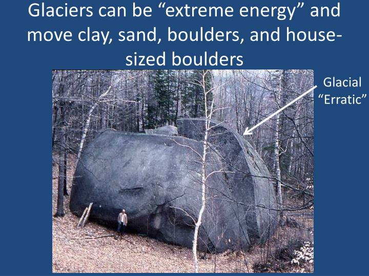 "Glaciers can be ""extreme energy"" and move clay, sand, boulders, and house-sized boulders"