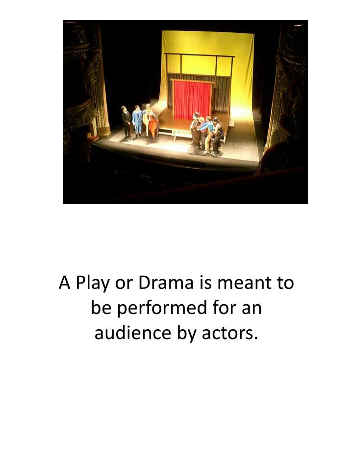 A Play or Drama is meant to be performed for an audience by actors.