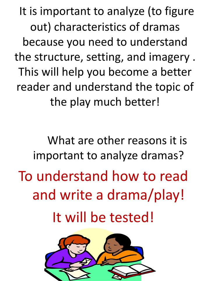 It is important to analyze (to figure out) characteristics of dramas because you need to understand the structure, setting, and imagery .  This will help you become a better reader and understand the topic of the play much better!