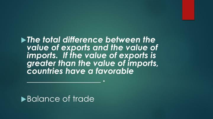 The total difference between the value of exports and the value of imports.  If the value of exports is greater than the value of imports, countries have a favorable __________________ .