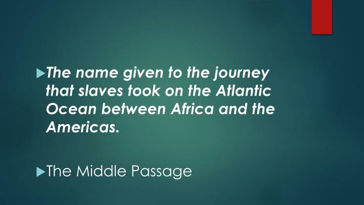 The name given to the journey that slaves took on the Atlantic Ocean between Africa and the Americas.