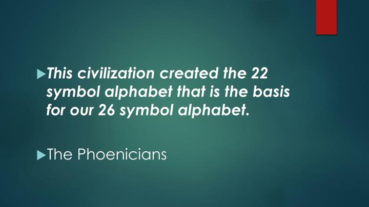 This civilization created the 22 symbol alphabet that is the basis for our 26 symbol alphabet.