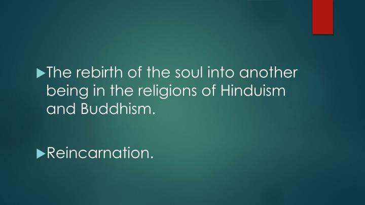 The rebirth of the soul into another being in the religions of Hinduism and Buddhism.