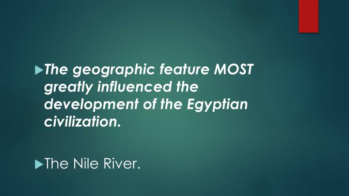 The geographic feature MOST greatly influenced the development of the Egyptian civilization.