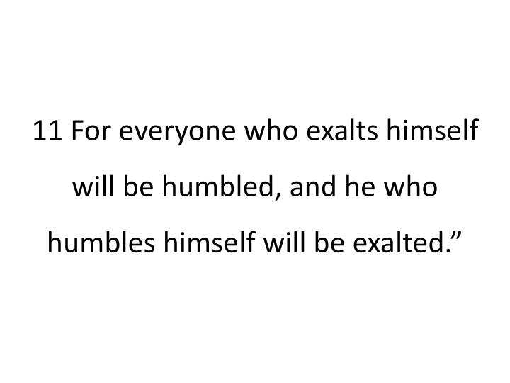"""11 For everyone who exalts himself will be humbled, and he who humbles himself will be exalted."""""""