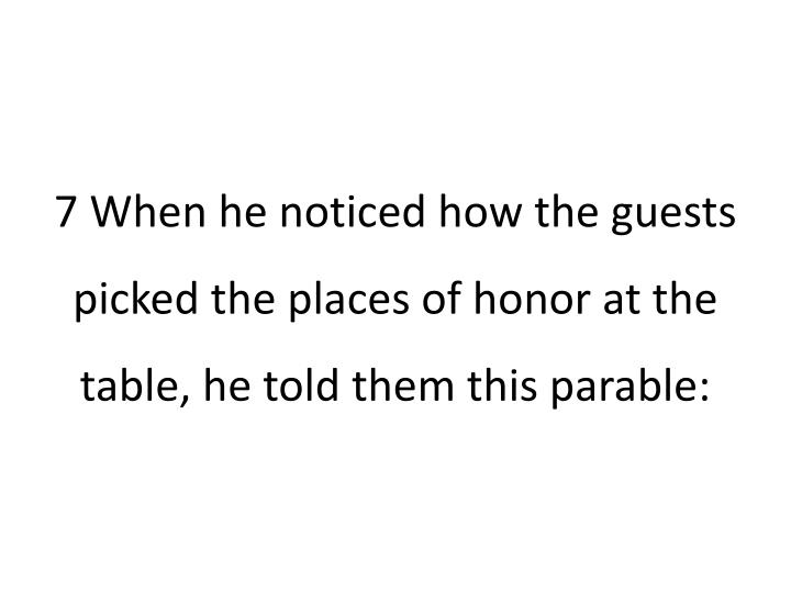 7 when he noticed how the guests picked the places of honor at the table he told them this parable