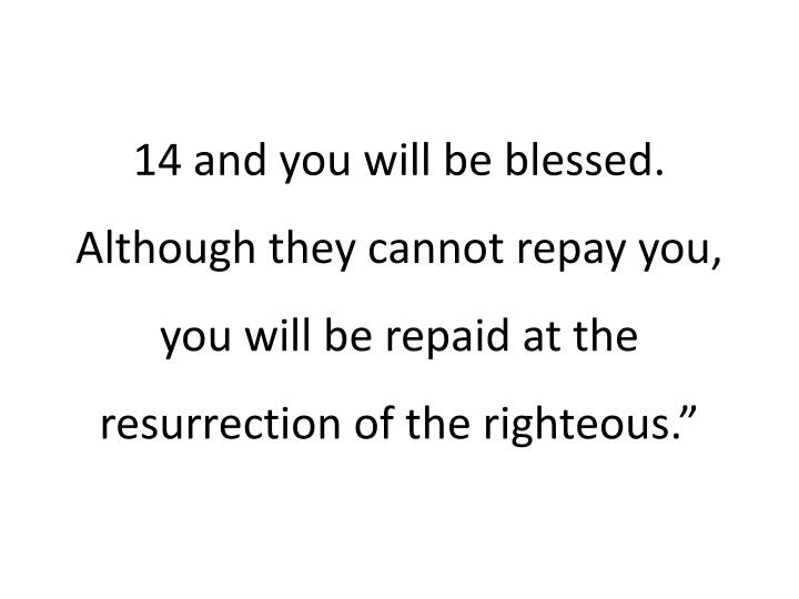 """14and you will be blessed. Although they cannot repay you, you will be repaid at the resurrection of the righteous."""""""