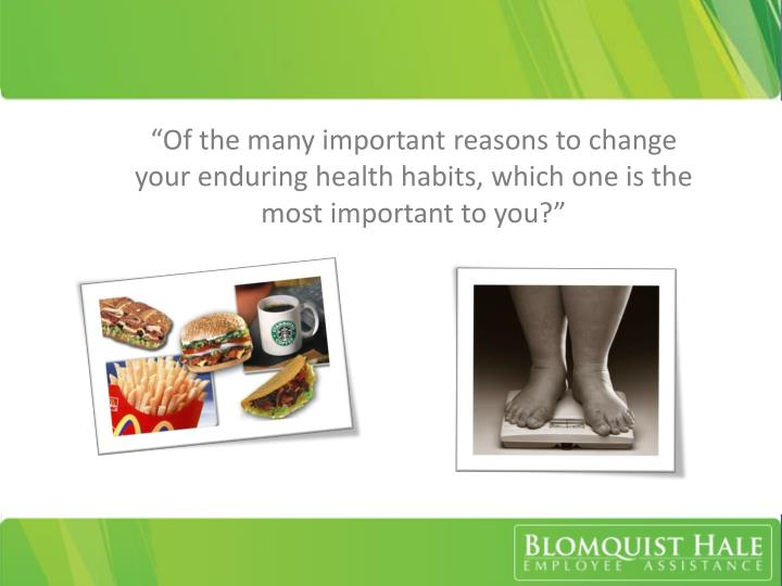 """""""Of the many important reasons to change your enduring health habits, which one is the most important to you?"""""""