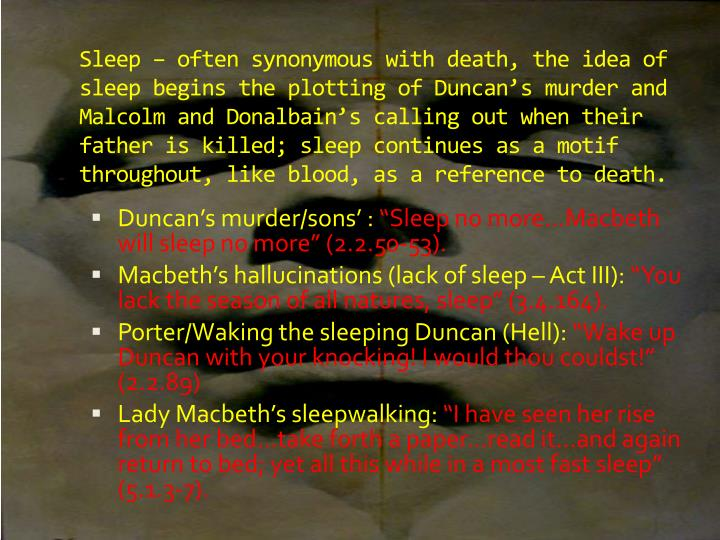 Sleep – often synonymous with death, the idea of sleep begins the plotting of Duncan's murder and Malcolm and
