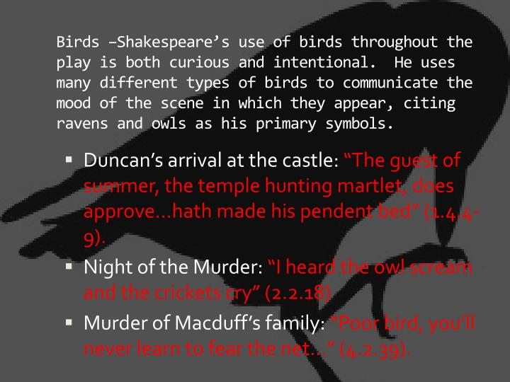 Birds –Shakespeare's use of birds throughout the play is both curious and intentional.  He uses many different types of birds to communicate the mood of the scene in which they appear, citing ravens and owls as his primary symbols.