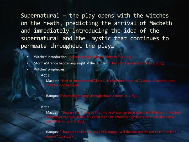 Supernatural – the play opens with the witches on the heath, predicting the arrival of Macbeth and immediately introducing the idea of the supernatural and the  mystic that continues to permeate throughout the play…