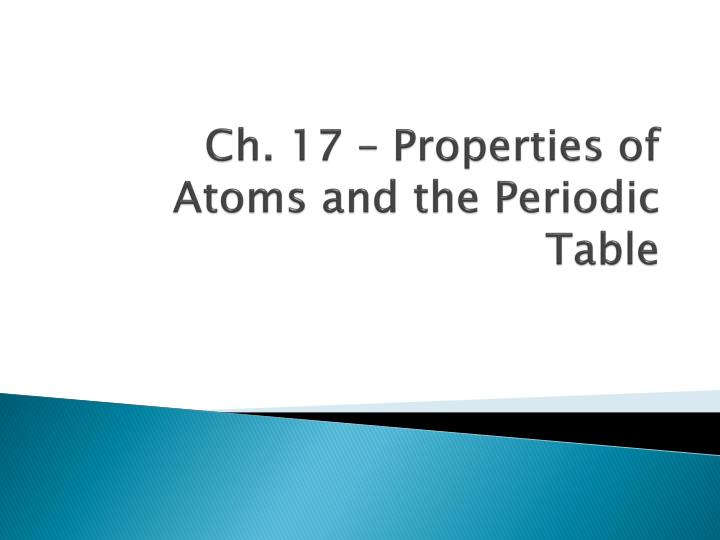 Ppt Ch 17 Properties Of Atoms And The Periodic Table