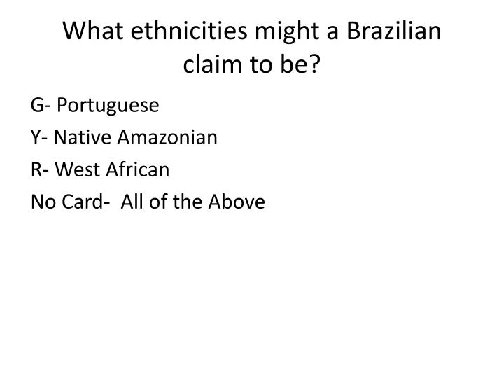 What ethnicities might a Brazilian claim to be?