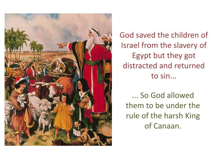God saved the children of Israel from the slavery of Egypt but they got distracted and returned to s...