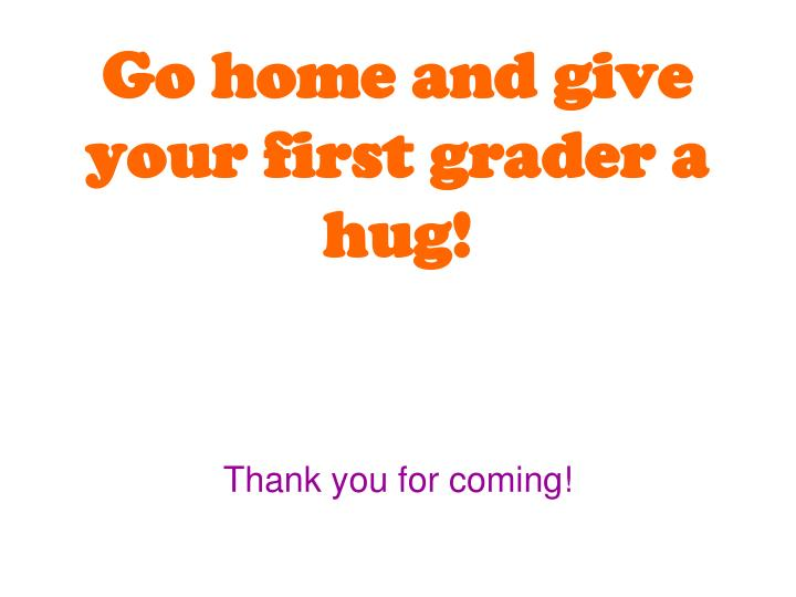 Go home and give your first grader a hug!