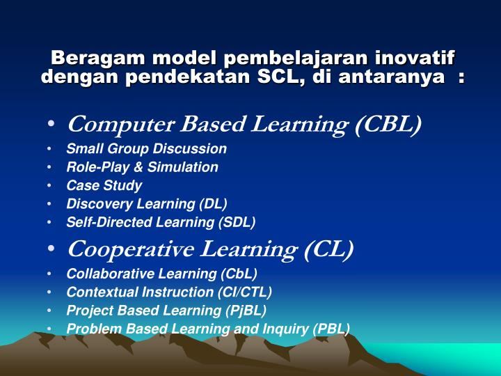 Beragam model pembelajaran inovatif   dengan pendekatan SCL, di antaranya  :
