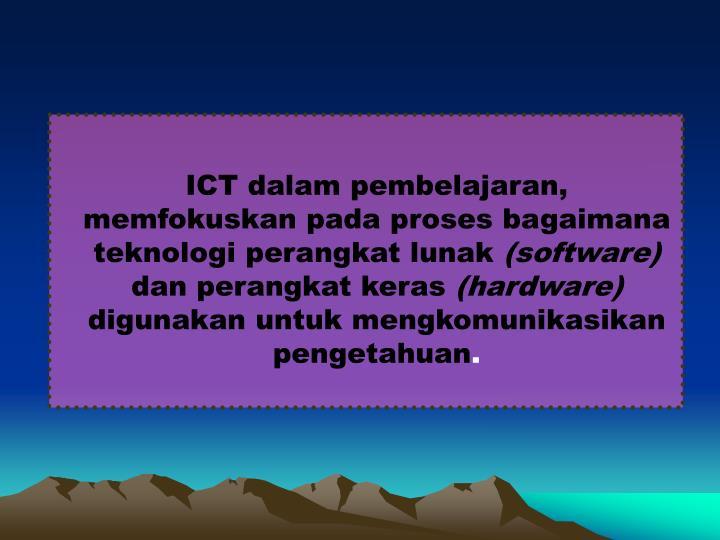 ICT dalam pembelajaran,  memfokuskan pada proses bagaimana teknologi perangkat lunak