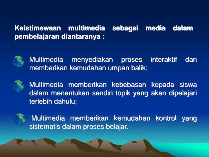 Keistimewaan multimedia sebagai media dalam pembelajaran diantaranya :